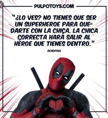 frases de deadpool  ¿Lo ves? no tienes que ser un superheroe para quedarte con la chica, la chica correcta hará salir al heroe que tienes dentro