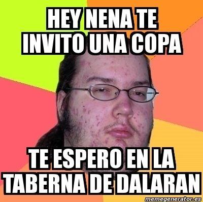 Hey nena, te invito a una copa. Te espero en la taberna de Dalaran. memes del gordo friki